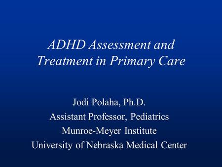 ADHD Assessment and Treatment in Primary Care Jodi Polaha, Ph.D. Assistant Professor, Pediatrics Munroe-Meyer Institute University of Nebraska Medical.