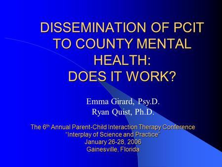 "DISSEMINATION OF PCIT TO COUNTY MENTAL HEALTH: DOES IT WORK? The 6 th Annual Parent-Child Interaction Therapy Conference ""Interplay of Science and Practice"""