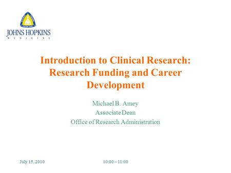 July 15, 201010:00 – 11:00 Introduction to Clinical Research: Research Funding and Career Development Michael B. Amey Associate Dean Office of Research.