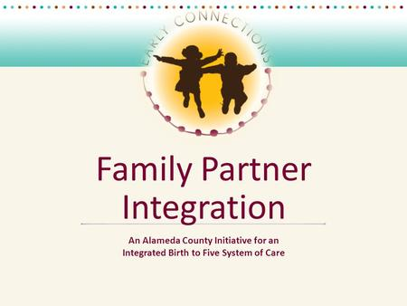 Family Partner Integration An Alameda County Initiative for an Integrated Birth to Five System of Care.