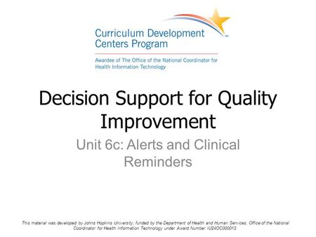 Unit 6c: Alerts and Clinical Reminders Decision Support for Quality Improvement This material was developed by Johns Hopkins University, funded by the.