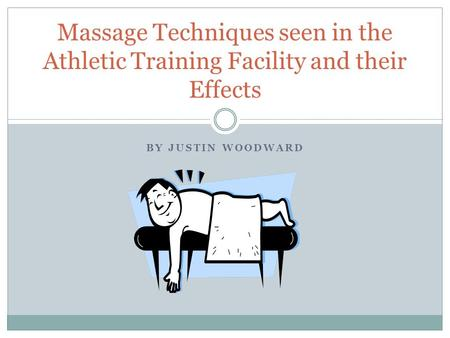 Massage Techniques seen in the Athletic Training Facility and their Effects By Justin Woodward.