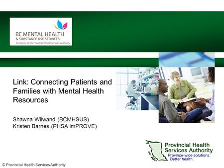 © Provincial Health Services Authority Link: Connecting Patients and Families with Mental Health Resources Shawna Wilwand (BCMHSUS) Kristen Barnes (PHSA.