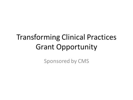 Transforming Clinical Practices Grant Opportunity Sponsored by CMS.