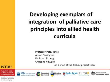 Developing exemplars of integration of palliative care principles into allied health curricula Professor Patsy Yates Alison Farrington Dr Stuart Ekberg.