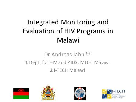 Integrated Monitoring and Evaluation of HIV Programs in Malawi Dr Andreas Jahn 1,2 1 Dept. for HIV and AIDS, MOH, Malawi 2 I-TECH Malawi.