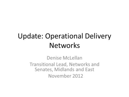 Update: Operational Delivery Networks Denise McLellan Transitional Lead, Networks and Senates, Midlands and East November 2012.