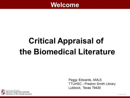 Critical Appraisal of the Biomedical Literature Welcome June 2012 Peggy Edwards, AMLS TTUHSC - Preston Smith Library Lubbock, Texas 79430.