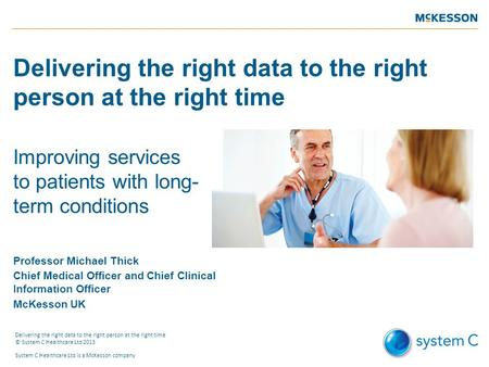 Delivering the right data to the right person at the right time Improving services to patients with long- term conditions Professor Michael Thick Chief.