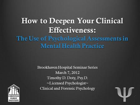 How to Deepen Your Clinical Effectiveness: The Use of Psychological Assessments in Mental Health Practice Brookhaven Hospital Seminar Series March 7, 2012.