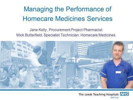 Managing the Performance of Homecare Medicines Services Jane Kelly, Procurement Project Pharmacist Mick Butterfield, Specialist Technician: Homecare Medicines.