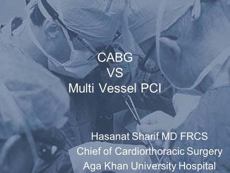 CABG VS Multi Vessel PCI Hasanat Sharif MD FRCS Chief of Cardiorthoracic Surgery Aga Khan University Hospital.