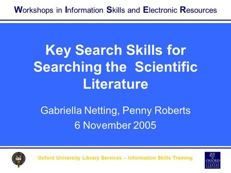 W orkshops in I nformation S kills and E lectronic R esources Oxford University Library Services – Information Skills Training Key Search Skills for Searching.