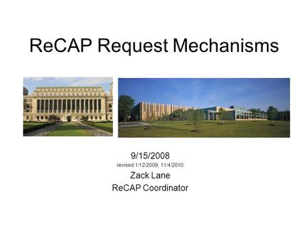 ReCAP Request Mechanisms 9/15/2008 revised 1/12/2009, 11/4/2010 Zack Lane ReCAP Coordinator.
