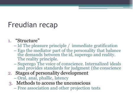 "Freudian recap 1.""Structure"" – Id The pleasure principle / immediate gratification – Ego the mediator part of the personality that balance the demands."