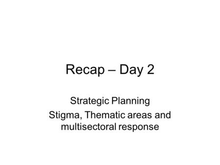 Recap – Day 2 Strategic Planning Stigma, Thematic areas and multisectoral response.
