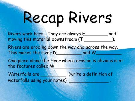Recap Rivers Rivers work hard. They are always E________ and moving this material downstream (T __________). Rivers are eroding down the way and across.