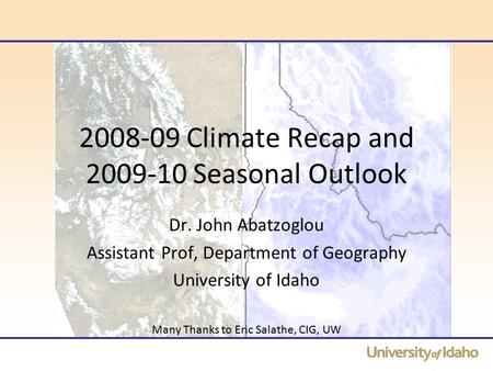 2008-09 Climate Recap and 2009-10 Seasonal Outlook Dr. John Abatzoglou Assistant Prof, Department of Geography University of Idaho Many Thanks to Eric.