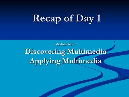 Recap of Day 1 Modules 6 & 7 Discovering Multimedia Applying Multimedia.