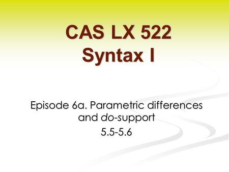 Episode 6a. Parametric differences and do-support 5.5-5.6 CAS LX 522 Syntax I.