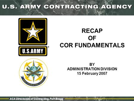 ACA Directorate of Contracting, Fort Bragg RECAP OF COR FUNDAMENTALS BY ADMINISTRATION DIVISION 15 February 2007.