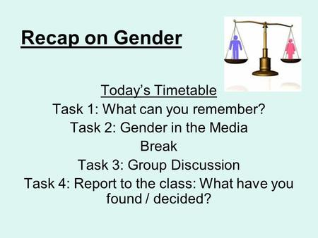 Recap on Gender Today's Timetable Task 1: What can you remember? Task 2: Gender in the Media Break Task 3: Group Discussion Task 4: Report to the class: