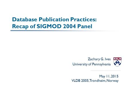 Database Publication Practices: Recap of SIGMOD 2004 Panel Zachary G. Ives University of Pennsylvania May 11, 2015 VLDB 2005, Trondheim, Norway.