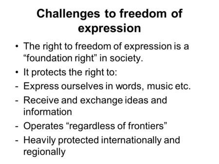 "Challenges to freedom of expression The right to freedom of expression is a ""foundation right"" in society. It protects the right to: -Express ourselves."