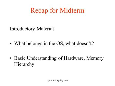 Cpr E 308 Spring 2004 Recap for Midterm Introductory Material What belongs in the OS, what doesn't? Basic Understanding of Hardware, Memory Hierarchy.
