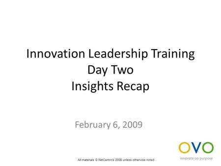 Innovation Leadership Training Day Two Insights Recap February 6, 2009 All materials © NetCentrics 2008 unless otherwise noted.