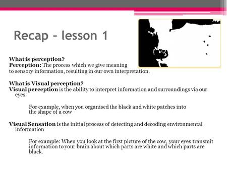 Recap – lesson 1 What is perception? Perception: The process which we give meaning to sensory information, resulting in our own interpretation. What is.