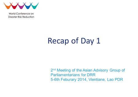 2 nd Meeting of the Asian Advisory Group of Parliamentarians for DRR 5-6th Feburary 2014, Vientiane, Lao PDR Recap of Day 1.