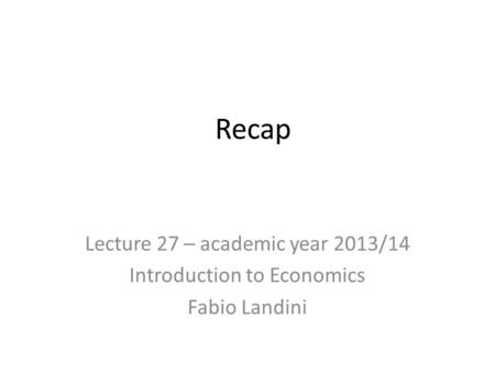 Recap Lecture 27 – academic year 2013/14 Introduction to Economics Fabio Landini.