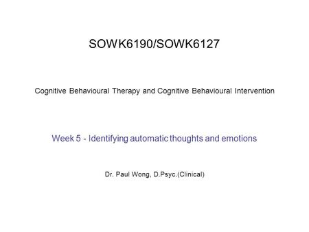 SOWK6190/SOWK6127 Cognitive Behavioural Therapy and Cognitive Behavioural Intervention Week 5 - Identifying automatic thoughts and emotions Dr. Paul Wong,