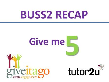 Give me 5 BUSS2 RECAP On each of the following slides you will be shown a category or topic You have 30 seconds to write down up to 5 different answers.