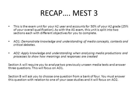 RECAP…. MEST 3 This is the exam unit for your A2 year and accounts for 50% of your A2 grade (25% of your overall qualification). As with the AS exam, this.