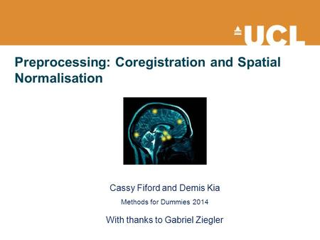 Preprocessing: Coregistration and Spatial Normalisation Cassy Fiford and Demis Kia Methods for Dummies 2014 With thanks to Gabriel Ziegler.