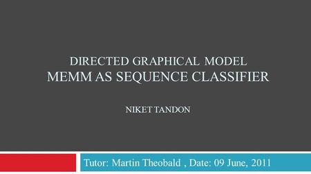 DIRECTED GRAPHICAL MODEL MEMM AS SEQUENCE CLASSIFIER NIKET TANDON Tutor: Martin Theobald, Date: 09 June, 2011.