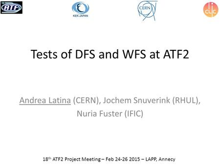 Tests of DFS and WFS at ATF2 Andrea Latina (CERN), Jochem Snuverink (RHUL), Nuria Fuster (IFIC) 18 th ATF2 Project Meeting – Feb 24-26 2015 – LAPP, Annecy.