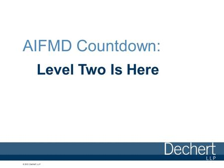 © 2012 Dechert LLP AIFMD Countdown: Level Two Is Here.