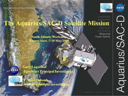 The Aquarius/SAC-D Satellite Mission Gary Lagerloef Aquarius Principal Investigator South Atlantic Workshop Buenos Aires 7-10 May 2007 F. Raúl Colomb SAC-D.