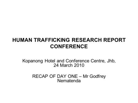 HUMAN TRAFFICKING RESEARCH REPORT CONFERENCE Kopanong Hotel and Conference Centre, Jhb, 24 March 2010 RECAP OF DAY ONE – Mr Godfrey Nematenda 3.
