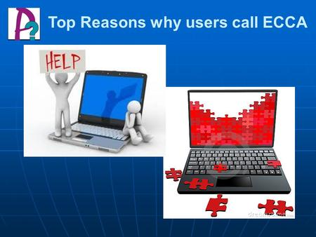 Top Reasons why users call ECCA. Agenda Reason for the call: What is the question or problem? Reason for the call: What is the question or problem? Answer.
