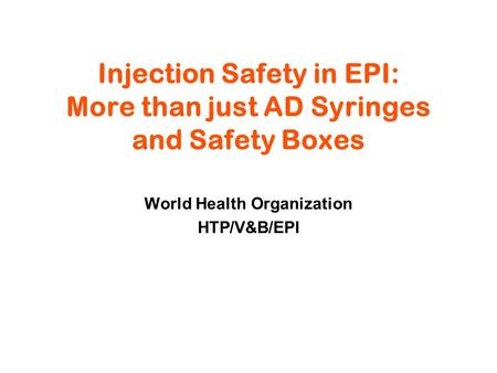 Injection Safety in EPI: More than just AD Syringes and Safety Boxes World Health Organization HTP/V&B/EPI.