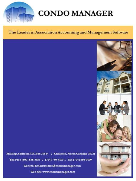CONDO MANAGER The Leader in Association Accounting and Management Software Mailing Address: P.O. Box 26844 Charlotte, North Carolina 28221 Web Site www.condomanager.com.
