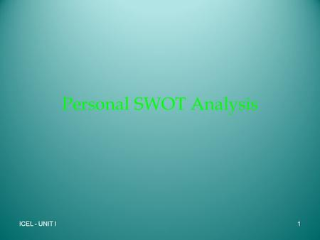 Personal SWOT Analysis ICEL - UNIT I1. What is SWOT 1960's and 70's - Albert Humphrey - developed this strategic planning tool using data from the top.