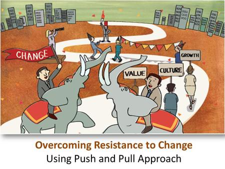 Cultivate Talent Overcoming Resistance to Change Using Push and Pull Approach.
