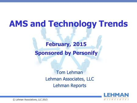 © Lehman Associations, LLC 2015 AMS and Technology Trends Tom Lehman Lehman Associates, LLC Lehman Reports February, 2015 Sponsored by Personify.