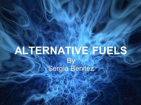 ALTERNATIVE FUELS By Sergio Benitez. DEFINITION OF FUEL FUEL: A material used to produce heat or power by burning.