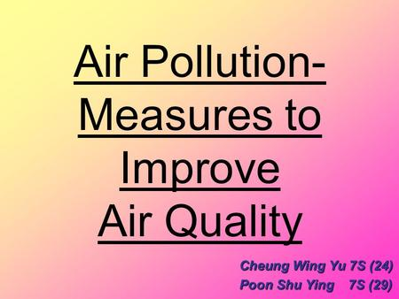 Air Pollution- Measures to Improve Air Quality Cheung Wing Yu 7S (24) Poon Shu Ying 7S (29)